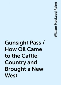 Gunsight Pass / How Oil Came to the Cattle Country and Brought a New West, William MacLeod Raine