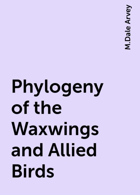 Phylogeny of the Waxwings and Allied Birds, M.Dale Arvey