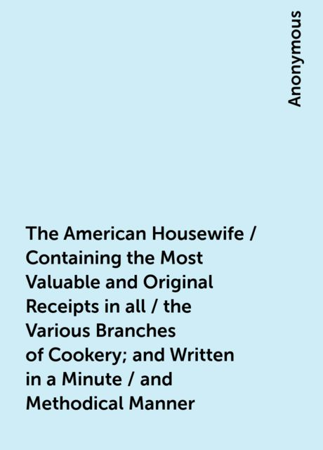 The American Housewife / Containing the Most Valuable and Original Receipts in all / the Various Branches of Cookery; and Written in a Minute / and Methodical Manner,