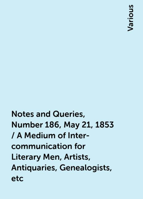 Notes and Queries, Number 186, May 21, 1853 / A Medium of Inter-communication for Literary Men, Artists, Antiquaries, Genealogists, etc, Various