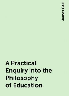 A Practical Enquiry into the Philosophy of Education, James Gall