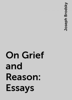 On Grief and Reason: Essays, Joseph Brodsky