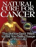 Natural Cure for Cancer: The Doctor Don't Want to Tell You – Take Charge of Your Life!, Ashley K.Willington