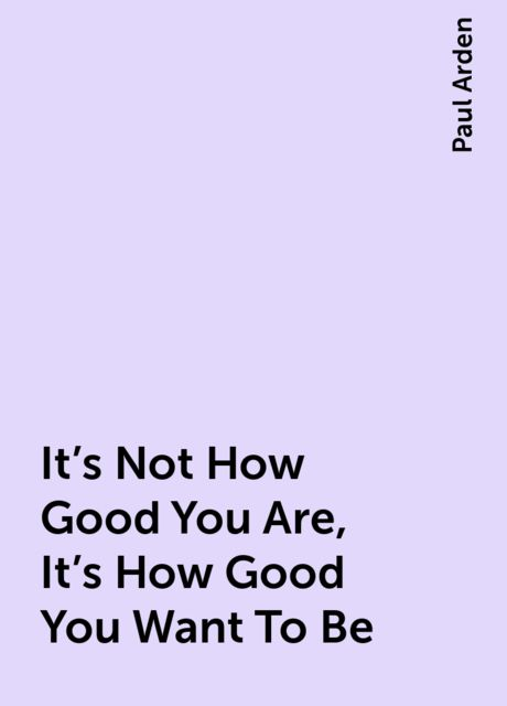 It's Not How Good You Are, It's How Good You Want To Be, Paul Arden