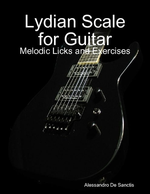 Lydian Scale for Guitar – Melodic Licks and Exercises, Alessandro De Sanctis