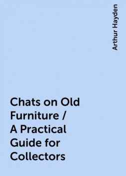 Chats on Old Furniture / A Practical Guide for Collectors, Arthur Hayden