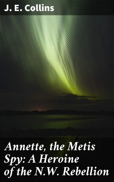 Annette, the Metis Spy: A Heroine of the N.W. Rebellion, J.E. Collins