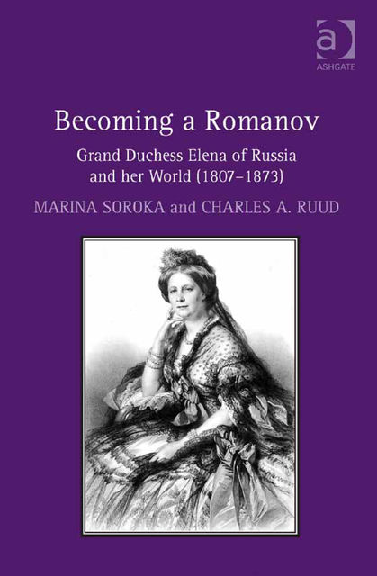 Becoming a Romanov. Grand Duchess Elena of Russia and her World (1807–1873), Marina Soroka, Charles Ruud