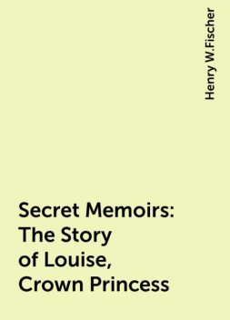 Secret Memoirs: The Story of Louise, Crown Princess, Henry W.Fischer