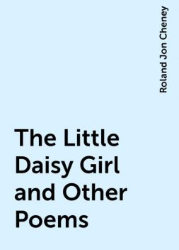 The Little Daisy Girl and Other Poems, Roland Jon Cheney