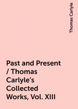 Past and Present / Thomas Carlyle's Collected Works, Vol. XIII, Thomas Carlyle