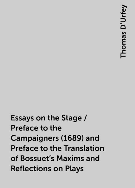 Essays on the Stage / Preface to the Campaigners (1689) and Preface to the Translation of Bossuet's Maxims and Reflections on Plays, Thomas D'Urfey