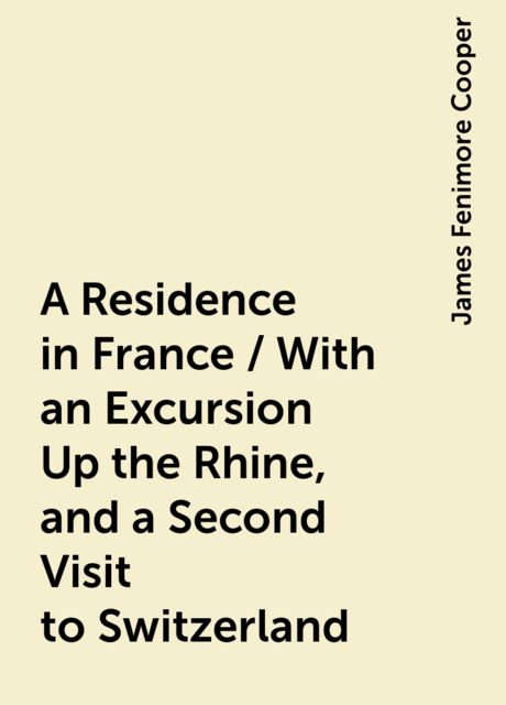 A Residence in France / With an Excursion Up the Rhine, and a Second Visit to Switzerland, James Fenimore Cooper