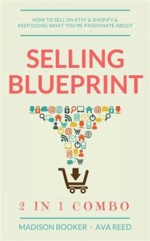 Selling Blueprint: 2 in 1 Combo: How To Sell On Etsy & Shopify & Keep Doing What You're Passionate About, Madison Booker