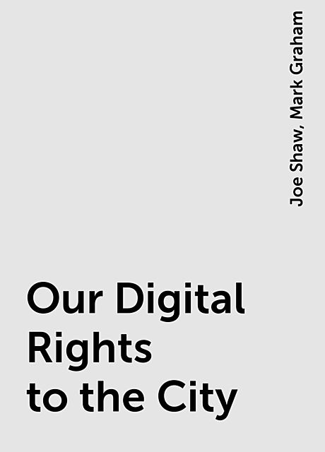 Our Digital Rights to the City, Mark Graham, Joe Shaw
