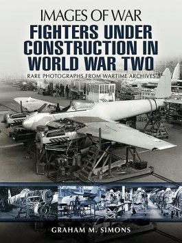 Fighters Under Construction in World War Two, Graham Simons