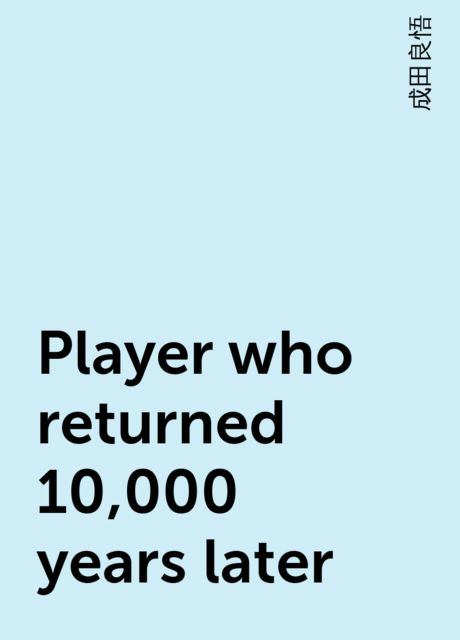 Player who returned 10,000 years later, 成田良悟