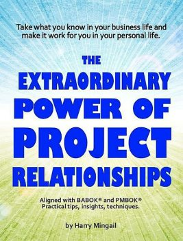 The Extraordinary Power of Project Relationships, Harry Mingail