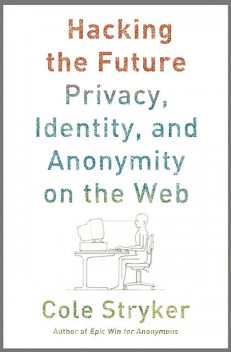 Hacking the Future: Privacy, Identity and Anonymity on the Web, Cole Stryker