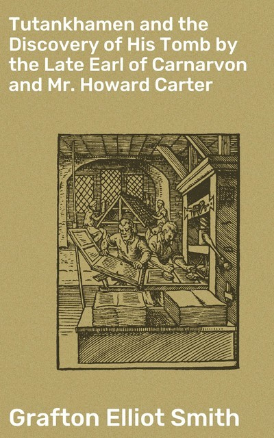 Tutankhamen and the Discovery of His Tomb by the Late Earl of Carnarvon and Mr. Howard Carter, Grafton Elliot Smith