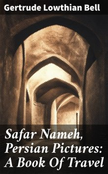 Safar Nameh, Persian Pictures: A Book Of Travel, Gertrude Bell