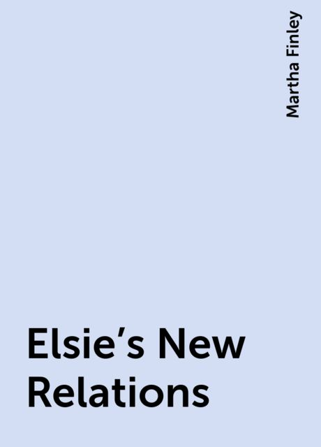 Elsie's New Relations, Martha Finley