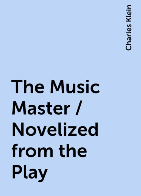 The Music Master / Novelized from the Play, Charles Klein
