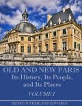 Old and New Paris : Its History, Its People, and Its Places, Volume I (Illustrated), Henry Sutherland Edwards