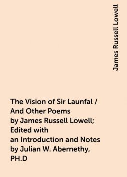 The Vision of Sir Launfal / And Other Poems by James Russell Lowell; Edited with an Introduction and Notes by Julian W. Abernethy, PH.D, James Russell Lowell