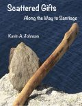 Scattered Gifts: Along the Way to Santiago, Kevin Johnson