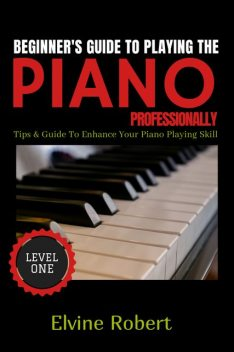 Beginner's Guide to Playing the Piano Professionally, Elvine Robert