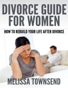 Divorce Guide for Women – How to Rebuild Your Life After Divorce, Melissa Townsend