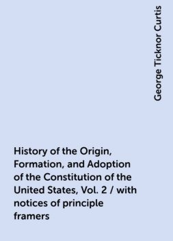 History of the Origin, Formation, and Adoption of the Constitution of the United States, Vol. 2 / with notices of principle framers, George Ticknor Curtis