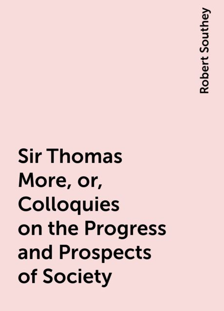 Sir Thomas More, or, Colloquies on the Progress and Prospects of Society, Robert Southey