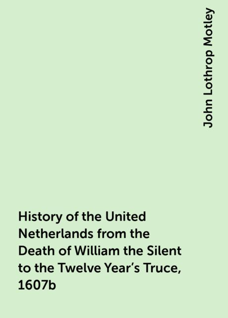 History of the United Netherlands from the Death of William the Silent to the Twelve Year's Truce, 1607b, John Lothrop Motley