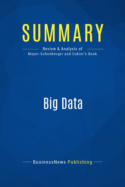 Summary : Big Data – Viktor Mayer-Schonberger and Kenneth Cukier, BusinessNews Publishing