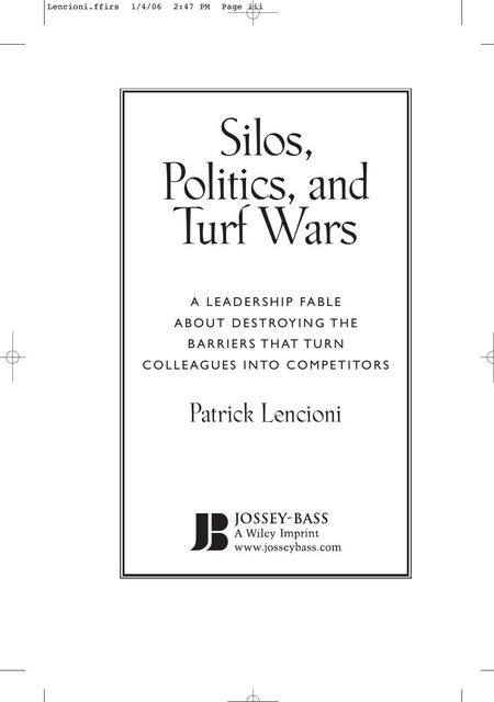 Silos, Politics and Turf Wars A Leadership Fable About Destroying the Barriers That Turn Colleagues Into Competitors 2006, Patrick Lencioni