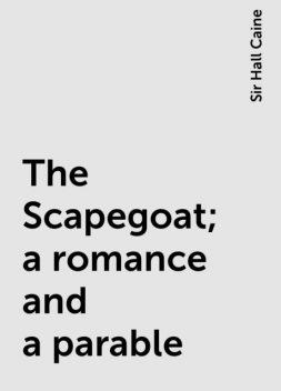 The Scapegoat; a romance and a parable, Sir Hall Caine