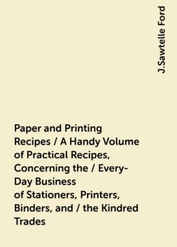 Paper and Printing Recipes / A Handy Volume of Practical Recipes, Concerning the / Every-Day Business of Stationers, Printers, Binders, and / the Kindred Trades, J.Sawtelle Ford