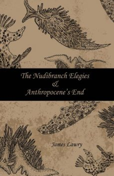 The Nudibranch Elegies and Anthropocene's End, James Lawry