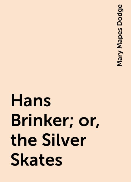 Hans Brinker; or, the Silver Skates, Mary Mapes Dodge