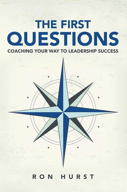 The First Questions: Coaching Your Way to Leadership Success, Ron Hurst
