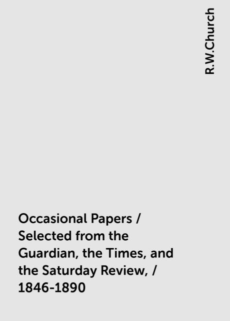 Occasional Papers / Selected from the Guardian, the Times, and the Saturday Review, / 1846-1890, R.W.Church