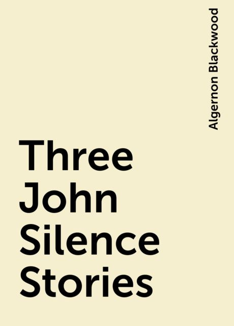 Three John Silence Stories, Algernon Blackwood