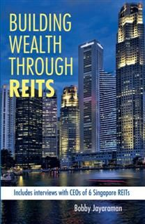 Building Wealth Through REITS. Includes interviews with CEOs of 6 Singapore REITs, Bobby Jayaraman