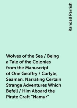 "Wolves of the Sea / Being a Tale of the Colonies from the Manuscript of One Geoffry / Carlyle, Seaman, Narrating Certain Strange Adventures Which Befell / Him Aboard the Pirate Craft ""Namur"", Randall Parrish"