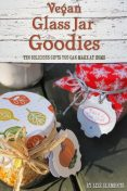 Vegan Glass Jar Goodies: Ten Delicious Gifts You Can Make At Home, Lizz Clements