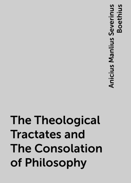 The Theological Tractates and The Consolation of Philosophy, Anicius Manlius Severinus Boethius
