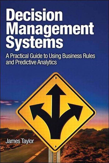 Decision Management Systems: A Practical Guide to Using Business Rules and Predictive Analytics (Shanette Luellen's Library), James Taylor