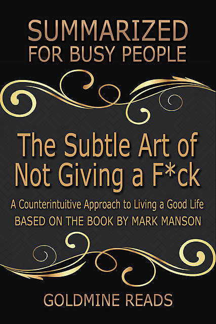 The Subtle Art of Not Giving a F*ck: Summarized for Busy People: A Counterintuitive Approach to Living a Good Life: Based on the Book by Mark Manson, Goldmine Reads